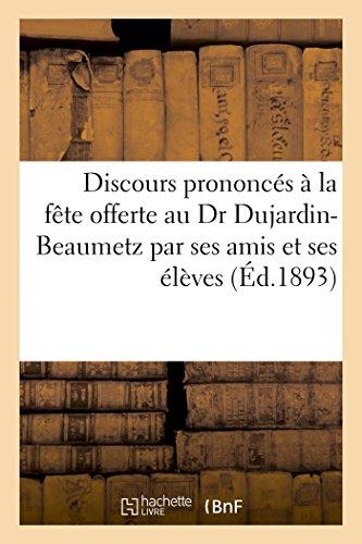 Discours prononcés à la fête offerte au Dr Dujardin-Beaumetz par ses amis et ses élèves