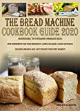 THE BREAD MACHINE COOKBOOK GUIDE 2020: INDISPENSABLE TIPS FOR BAKING HOMEMADE BREAD FEW INGREDIENTS...