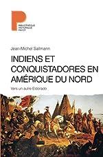 Indiens et conquistadores en Amérique du Nord - Vers un autre Eldorado de Jean-Michel Sallmann