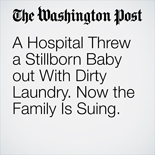 A Hospital Threw a Stillborn Baby out With Dirty Laundry. Now the Family Is Suing. copertina