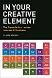In Your Creative Element: The Formula for Creative Success in Business - Claire Bridges