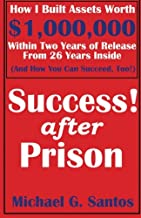 Success After Prison: How I Built Assets Worth $1,000,000 Within Two Years of Release of 26 Years Inside (And How You Can Succeed, Too!)