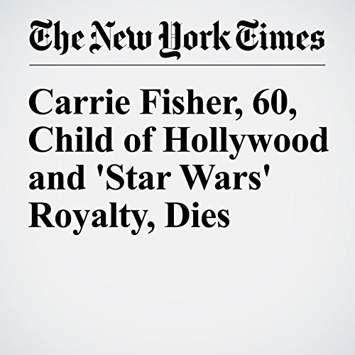 Carrie Fisher, 60, Child of Hollywood and 'Star Wars' Royalty, Dies                   By:                                                                                                                                 Dave Itzkoff                               Narrated by:                                                                                                                                 Fleet Cooper                      Length: 8 mins     Not rated yet     Overall 0.0