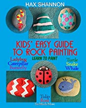 Kids? Easy Guide to Rock Painting: Learn to Paint Ladybug, Caterpillar, Butterfly, Turtle, Snake, Whale, Tulip, Rose & So Much More