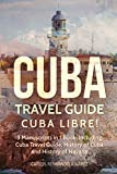 Cuba Travel Guide: Cuba Libre! 3 Manuscripts in 1 Book, Including: Cuba Travel Guide, History of Cuba and History of Havana (Volume 11)