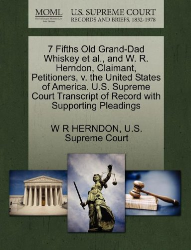 7 Fifths Old Grand-Dad Whiskey Et Al., and W. R. Herndon, Claimant, Petitioners, V. the United States of America. U.S. Supreme Court Transcript of Record with Supporting Pleadings