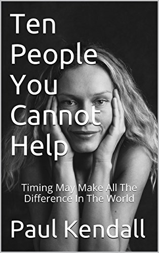 Ten People You Cannot Help: Timing May Make All The Difference In The World