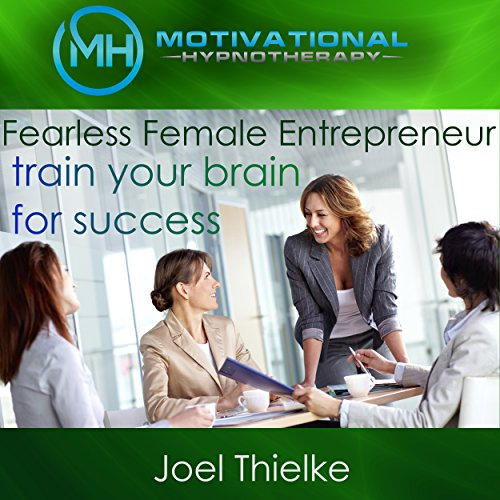 Fearless Female Entrepreneur, Train Your Brain for Success with Self-Hypnosis, Meditation and Affirmations cover art