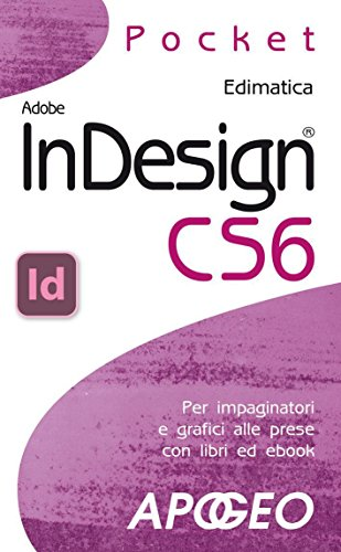 InDesign CS6: per impaginatori e grafici alle prese con libri ed ebook (Grafica e disegno Vol. 8)
