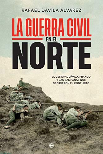 La Guerra Civil en el norte: El general Dávila, Franco y las campañas que decidieron el conflicto (Historia del siglo XX)