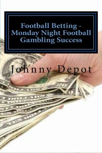 Football Betting - Monday Night Football Gambling Success by Johnny Depot (2012-09-13)