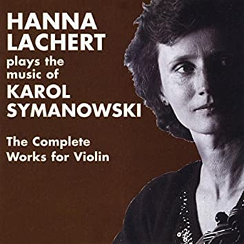 Hanna Lachert Plays the Music of Karol Szymanowski,  the Complete Works for Violin