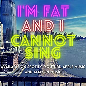 I'm Fat and I Cannot Sing