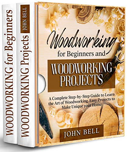 Woodworking for Beginners and Woodworking Projects - 2 BOOKS IN 1 - : A Complete Step-by-Step Guide to Learn the Art of Woodworking. Easy Projects to Make Unique your Home by [John Bell]