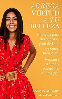 Agrega Virtud a tu Belleza: Una guía para descubrir el plan de Dios de como lucir bien (Spanish Edition) by [Sonia Agüero]