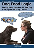 Dog Food Logic: Making Smart Decisions for Your Dog in an Age of Too Many Choices