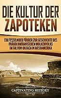 Die Kultur der Zapoteken: Ein fesselnder Fuehrer zur Geschichte des praekolumbianischen Wolkenvolks im Tal von Oaxaca in Mesoamerika