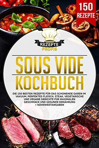 Sous Vide Kochbuch: Die 150 besten Rezepte für das schonende Garen im Vakuum. Perfektes Fleisch, Steak, vegetarische und vegane Gerichte für maximalen Geschmack und gesunde Ernährung +Nährwertangaben