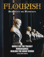 Flourish: Democracy or Hypocrisy: Democracy or Hypocrisy: BOOK II of the TRILOGY Renaissance: Healing The Great Divide