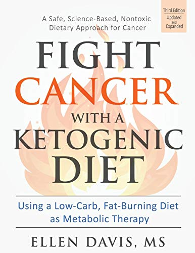 Compare Textbook Prices for Fight Cancer with a Ketogenic Diet, Third Edition: Using a Low-Carb, Fat-Burning Diet as Metabolic Therapy 3 Edition ISBN 9781943721030 by Davis, Ellen
