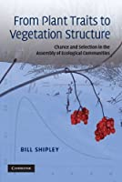 From Plant Traits to Vegetation Structure: Chance and Selection in the Assembly of Ecological Communities by Bill Shipley(2009-11-30)