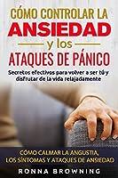 Como Controlar la Ansiedad y los Ataques de Panico: Secretos efectivos para volver a ser tú y disfrutar de la vida...