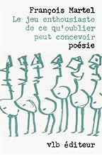 Le jeu enthousiaste de ce qu'oublier peut concevoir: Poésie (French Edition)