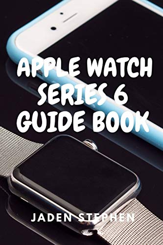 APPLE WATCH SERIES 6 GUIDE BOOK: A step by step quick instructional guide book on how to setup and maximize your Apple Watch Series 6 and Watch OS7 for both old and new users