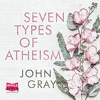 Seven Types of Atheism                   By:                                                                                                                                 John Gray                               Narrated by:                                                                                                                                 Guy Mott                      Length: 6 hrs and 48 mins     23 ratings     Overall 4.5
