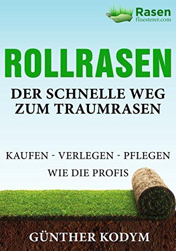 Rollrasen  Der schnelle Weg zum Traumrasen: kaufen - verlegen - pflegen wie die Profis (Rasenflüstern leicht gemacht! 1)