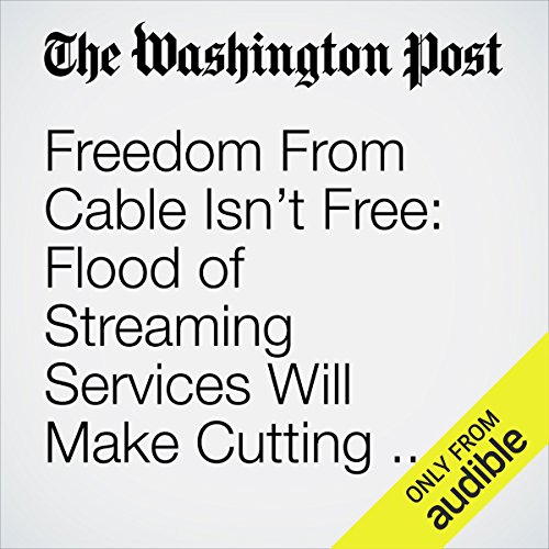 Freedom From Cable Isn't Free: Flood of Streaming Services Will Make Cutting the Cord More Complicated audiobook cover art