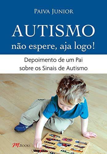 Autismo. Não Espere, Aja Logo! Depoimento De Um Pai Sobre Os Sinais De Autismo (Em Portuguese do Brasil)