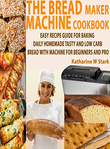 THE BREAD MAKER MACHINE COOKBOOK: EASY RECIPE GUIDE FOR BAKING DAILY HOMEMADE TASTY AND LOW CARB BREAD WITH MACHINE FOR BEGINNERS AND PRO