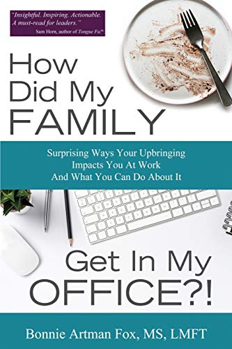 How Did My Family Get In My Office?: Surprising Ways Your Upbringing Impacts you At Work And What you Can Do About It