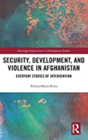 Security, Development, and Violence in Afghanistan: Everyday Stories of Intervention (Routledge Explorations in Development Studies)