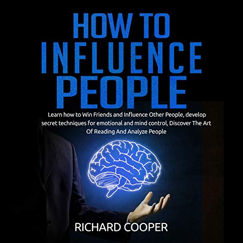 How to Influence People: Develop Positive Thinking and Mindset for Success, Improve Your Decision-Making and Communication Skills by Making Room for Emotional Intelligence, Beginners Guide  By  cover art