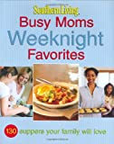 Southern Living: Busy Moms Weeknight Favorites: 130 Suppers Your Family Will Love