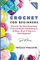 Crochet for Beginners: Discover the Most Surprising Tricks to Master Crocheting in 21 Days... Even if You're a Total Beginner!