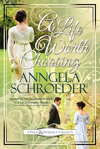 """A Life Worth Choosing: A Jane Austen """"Pride and Prejudice"""" Variation by [Anngela Schroeder]"""