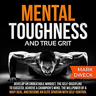 Mental Toughness and True Grit     Develop an Unbeatable Mindset, the Self-Discipline to Succeed, Achieve a Champion's Mind, the Willpower of a Navy SEAL, and Become an Elite Spartan with Self-Control              By:                                                                                                                                 Mark Dweck                               Narrated by:                                                                                                                                 Tate Kya                      Length: 3 hrs and 31 mins     30 ratings     Overall 4.6