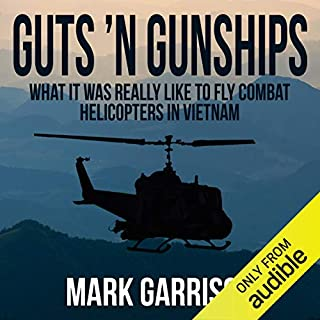 Guts 'N Gunships     What It Was Really Like to Fly Combat Helicopters in Vietnam              Written by:                                                                                                                                 Mark Garrison                               Narrated by:                                                                                                                                 Eric Martin                      Length: 8 hrs and 25 mins     7 ratings     Overall 4.4