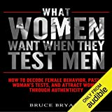What Women Want When They Test Men: How to Decode Female Behavior, Pass a Woman's Tests, and Attract Women Through...