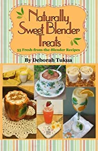Free Download Naturally Sweet Blender Treats: 55 Fresh-from