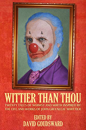 Wittier Than Thou: Tales of Whimsy and Mirth inspired by the life and works of John Greenleaf Whittier (English Edition)