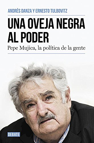 Una oveja negra al poder: Pepe Mujica, la política de la gente (Biografías y Memorias)