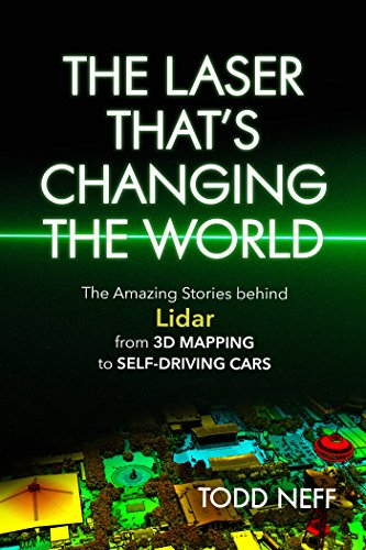 The Laser That's Changing the World: The Amazing Stories behind Lidar, from 3D Mapping to Self-Driving Cars