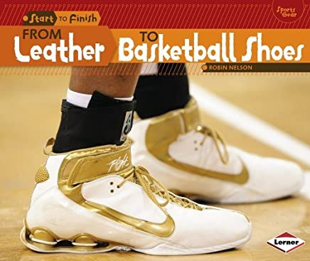 From Leather to Basketball Shoes (Start to Finish: Sports Gear) by Robin Nelson (2014-08-01)