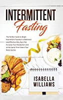 Intermittent Fasting: The Perfect Guide to Begin Intermittent Fasting in a Balanced and Effective Way, Burn Fat, Increase Your Metabolism, and at the Same Time Cleans Your Body Quickly.