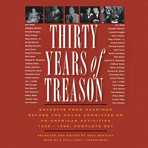 Thirty Years of Treason     Excerpts from Hearings before the House Committee on Un-American Activities 1938 - 1968: Complete Set              By:                                                                                                                                 Eric Bentley - editor                               Narrated by:                                                                                                                                 Nathan Dana Aldrich,                                                                                        Theodore Bikel,                                                                                        Claire Bloom,                   and others                 Length: 41 hrs and 3 mins     7 ratings     Overall 4.6