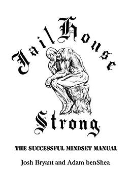 Jailhouse Strong: The Successful Mindset Manual by [Josh Bryant, Adam benShea]